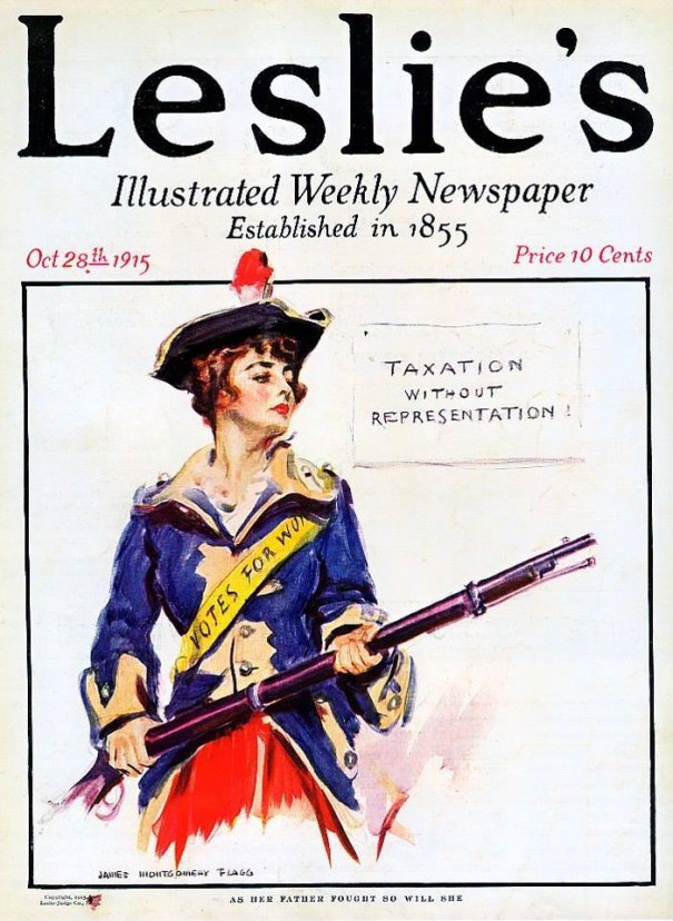 "James Montgomery Flagg's cover illustration for this week's issue of ""Leslie's,"" showing a ""Votes for Women"" advocate in a Revolutionary War uniform with a reminder that ""taxation without representation"" continues for women. It's captioned: ""As her father fought so will she."""