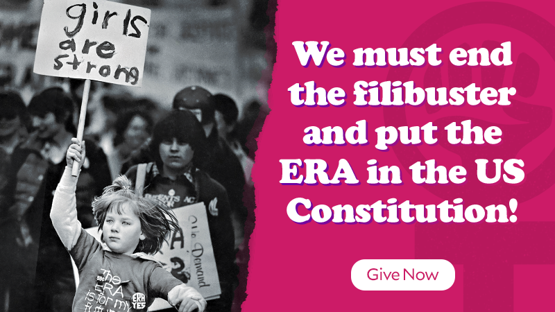 We must end the filibuster and put the ERA in the US Constitution! Give Now